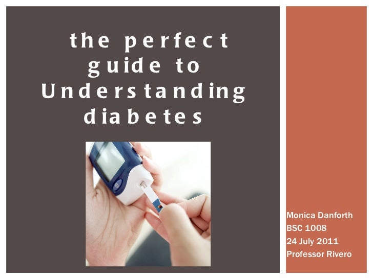 Monica Danforth BSC 1008 24 July 2011 Professor Rivero the perfect guide to Understanding diabetes