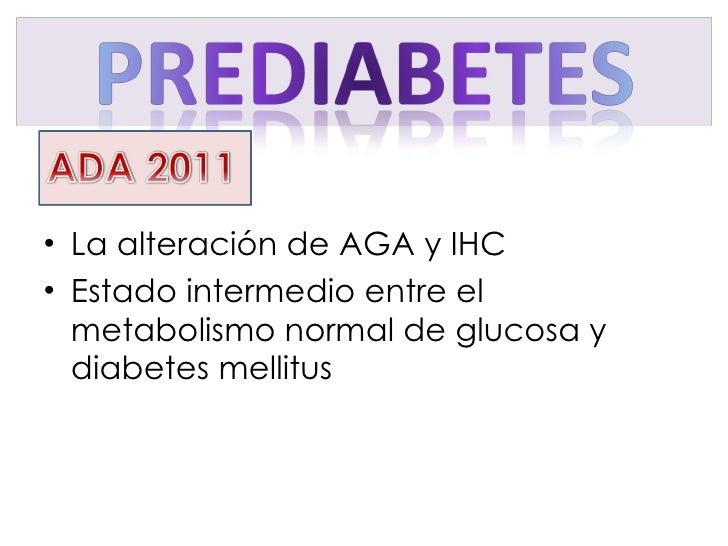 <ul><li>La alteración de AGA y IHC </li></ul><ul><li>Estado intermedio entre el metabolismo normal de glucosa y diabetes m...