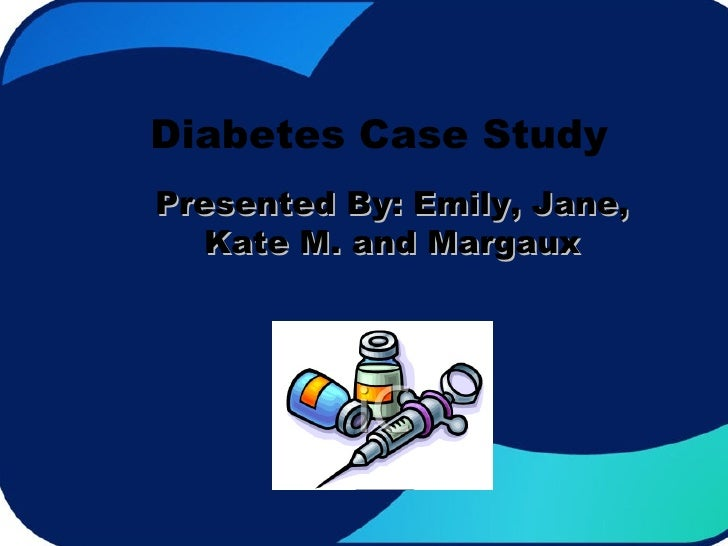 Diabetes Case Study Presented By: Emily, Jane, Kate M. and Margaux