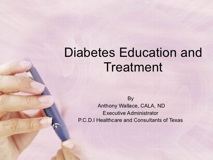 Diabetes Education and Treatment By  Anthony Wallace, CALA, ND Executive Administrator  P.C.D.I Healthcare and Consultants...