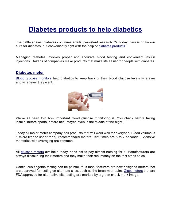 Diabetes products to help diabetics The battle against diabetes continues amidst persistent research. Yet today there is n...