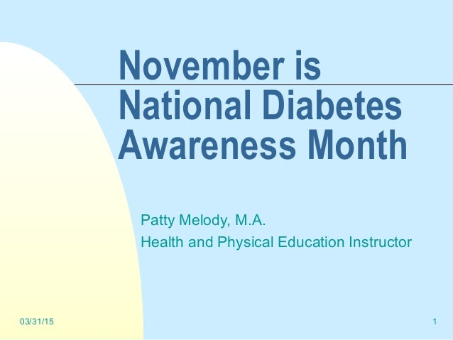03/31/15 1 November is National Diabetes Awareness Month Patty Melody, M.A. Health and Physical Education Instructor