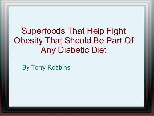 Superfoods That Help Fight  Obesity That Should Be Part Of  Any Diabetic Diet  By Terry Robbins
