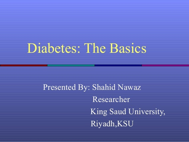 Diabetes: The Basics Presented By: Shahid Nawaz Researcher King Saud University, Riyadh,KSU