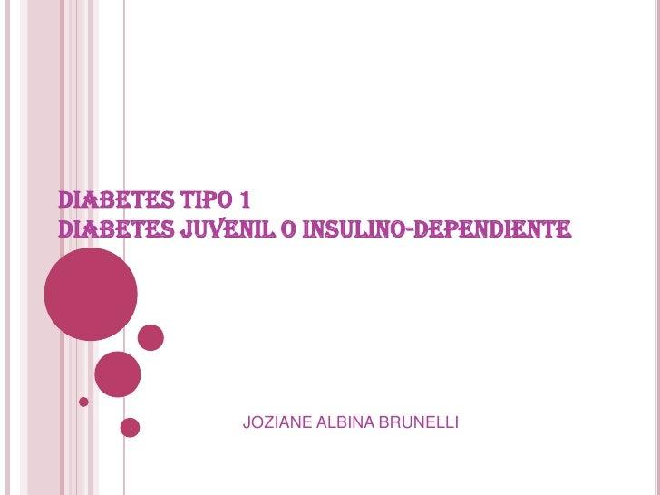 DIABETES TIPO 1 DIABETES JUVENIL O INSULINO-DEPENDIENTE<br />JOZIANE ALBINA BRUNELLI<br />