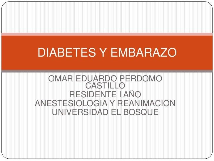 DIABETES Y EMBARAZO  OMAR EDUARDO PERDOMO          CASTILLO       RESIDENTE I AÑOANESTESIOLOGIA Y REANIMACION   UNIVERSIDA...