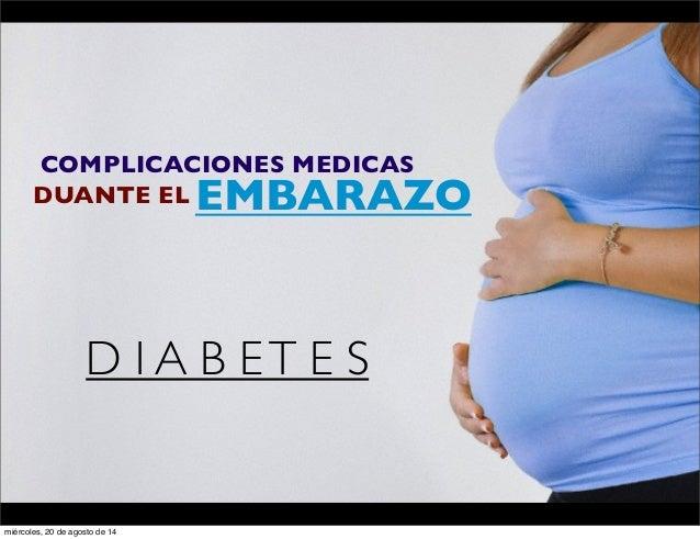 COMPLICACIONES MEDICAS  DUANTE ELEMBARAZO  D I A B E T E S  miércoles, 20 de agosto de 14