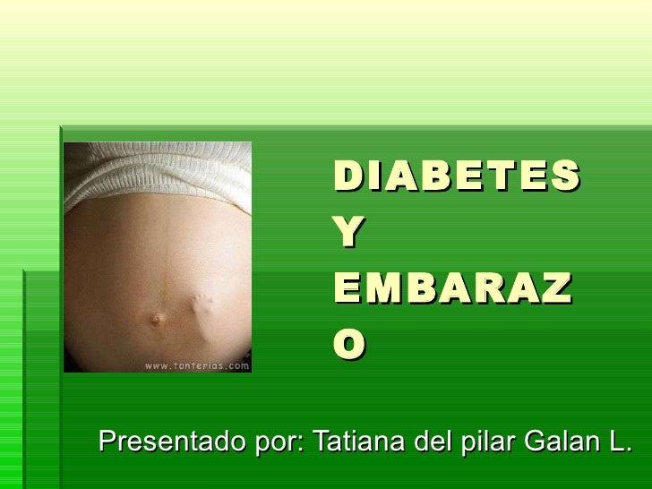 DIABETES Y EMBARAZO Presentado por: Tatiana del pilar Galan L.