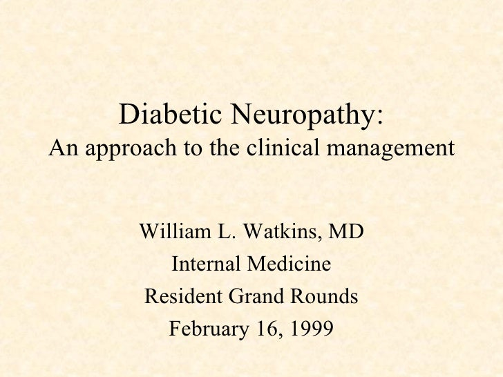 Diabetic Neuropathy: An approach to the clinical management William L. Watkins, MD Internal Medicine Resident Grand Rounds...