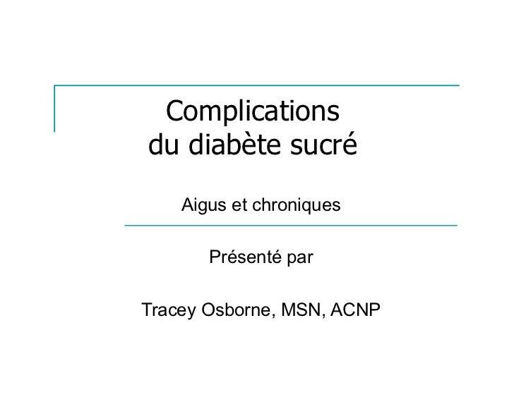 Complicationsdu diabète sucré    Aigus et chroniques       Présenté parTracey Osborne, MSN, ACNP