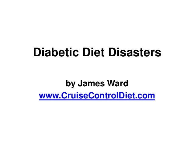 Diabetic Diet Disasters      by James Ward www.CruiseControlDiet.com