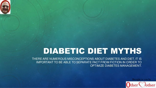 DIABETIC DIET MYTHS  THERE ARE NUMEROUS MISCONCEPTIONS ABOUT DIABETES AND DIET, IT IS  IMPORTANT TO BE ABLE TO SEPARATE FA...