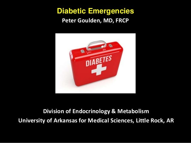Diabetic Emergencies Peter Goulden, MD, FRCP Division of Endocrinology & Metabolism University of Arkansas for Medical Sci...