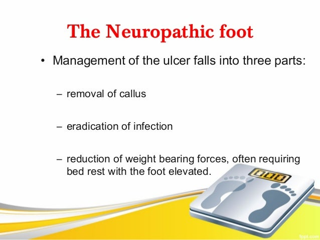 The Neuropathic foot• Management of the ulcer falls into three parts:  – removal of callus  – eradication of infection  – ...
