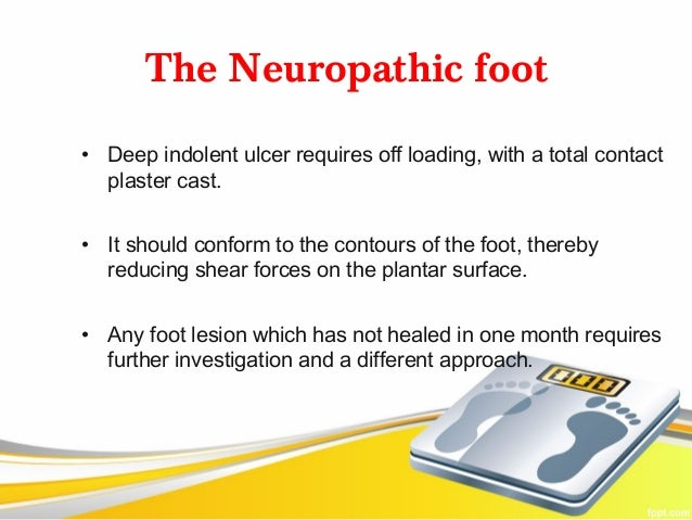 The Neuropathic foot• Deep indolent ulcer requires off loading, with a total contact  plaster cast.• It should conform to ...