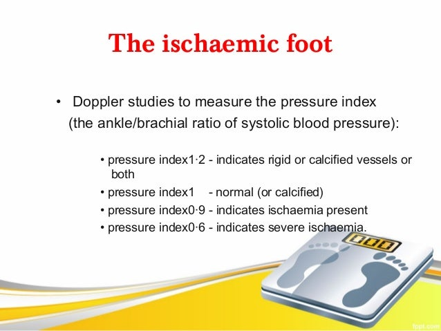 The ischaemic foot• Doppler studies to measure the pressure index  (the ankle/brachial ratio of systolic blood pressure): ...