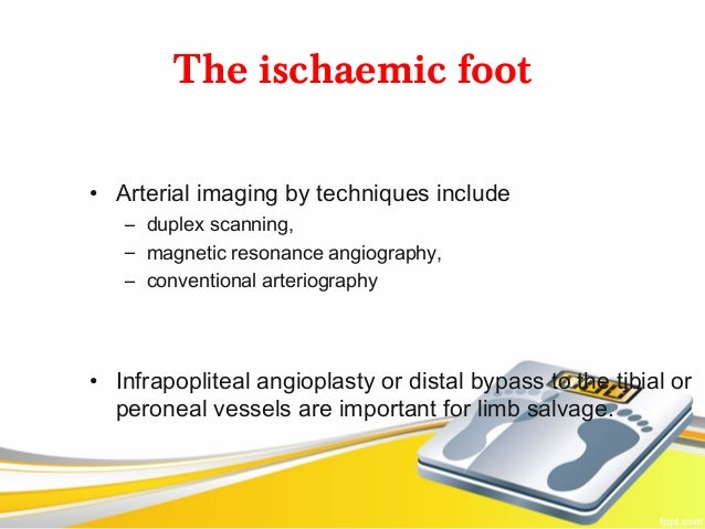 The ischaemic foot• Arterial imaging by techniques include   – duplex scanning,   – magnetic resonance angiography,   – co...