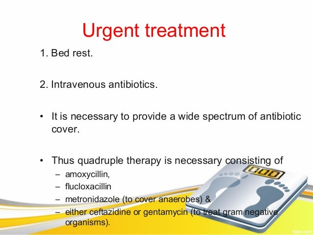 Urgent treatment1. Bed rest.2. Intravenous antibiotics.• It is necessary to provide a wide spectrum of antibiotic  cover.•...