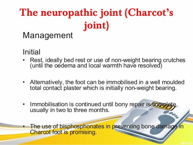 The neuropathic joint (Charcot's            joint)ManagementInitial• Rest, ideally bed rest or use of non-weight bearing c...