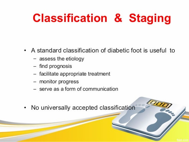 Classification & Staging• A standard classification of diabetic foot is useful to   –   assess the etiology   –   find pro...