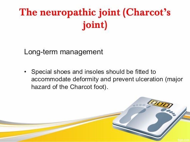 The neuropathic joint (Charcot's            joint) Long-term management • Special shoes and insoles should be fitted to   ...