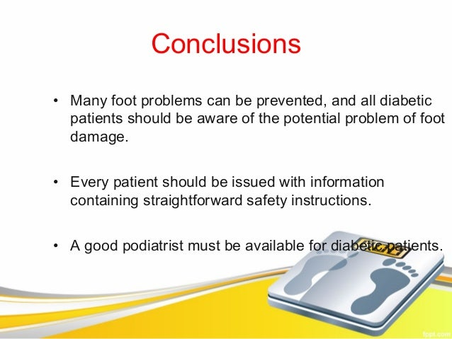 Conclusions• Many foot problems can be prevented, and all diabetic  patients should be aware of the potential problem of f...