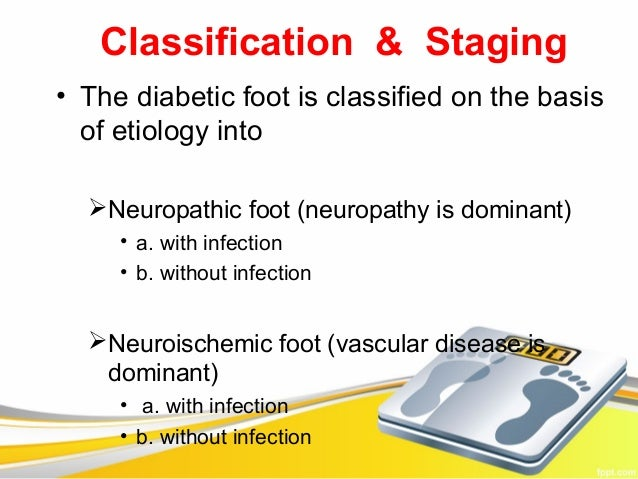 Classification & Staging• The diabetic foot is classified on the basis  of etiology into  Neuropathic foot (neuropathy is...