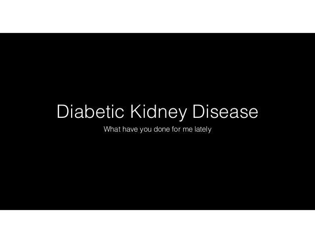 Diabetic Kidney Disease What have you done for me lately