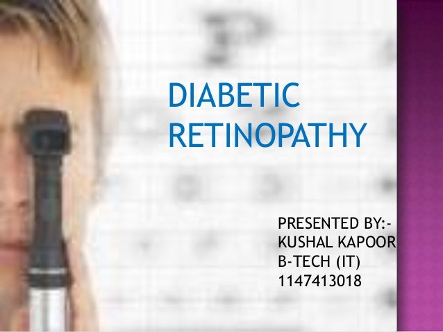 DIABETIC RETINOPATHY PRESENTED BY:KUSHAL KAPOOR B-TECH (IT) 1147413018