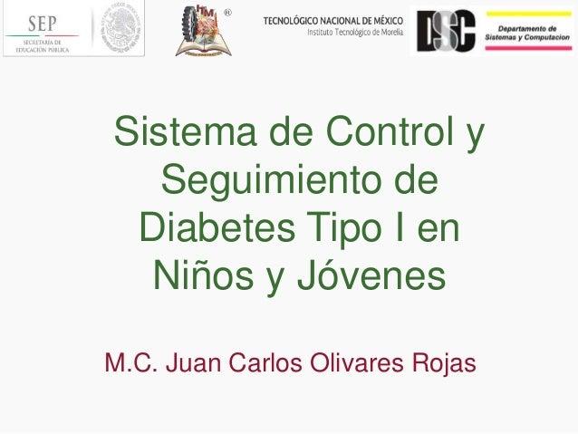 Sistema de Control y Seguimiento de Diabetes Tipo I en Niños y Jóvenes M.C. Juan Carlos Olivares Rojas