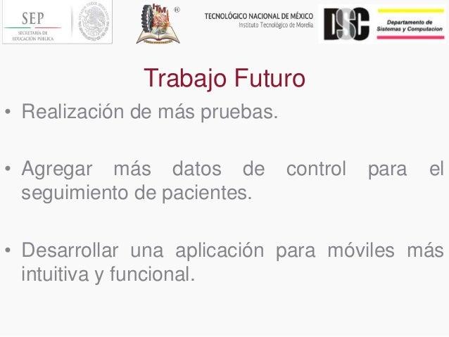 Trabajo Futuro • Realización de más pruebas. • Agregar más datos de control para el seguimiento de pacientes. • Desarrolla...
