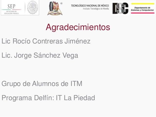 Agradecimientos Lic Rocío Contreras Jiménez Lic. Jorge Sánchez Vega Grupo de Alumnos de ITM Programa Delfín: IT La Piedad
