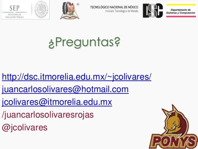 ¿Preguntas? http://dsc.itmorelia.edu.mx/~jcolivares/ juancarlosolivares@hotmail.com jcolivares@itmorelia.edu.mx /juancarlo...