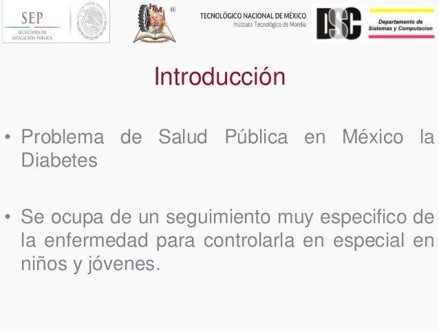 Introducción • Problema de Salud Pública en México la Diabetes • Se ocupa de un seguimiento muy especifico de la enfermeda...