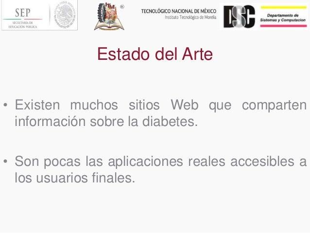 Estado del Arte • Existen muchos sitios Web que comparten información sobre la diabetes. • Son pocas las aplicaciones real...