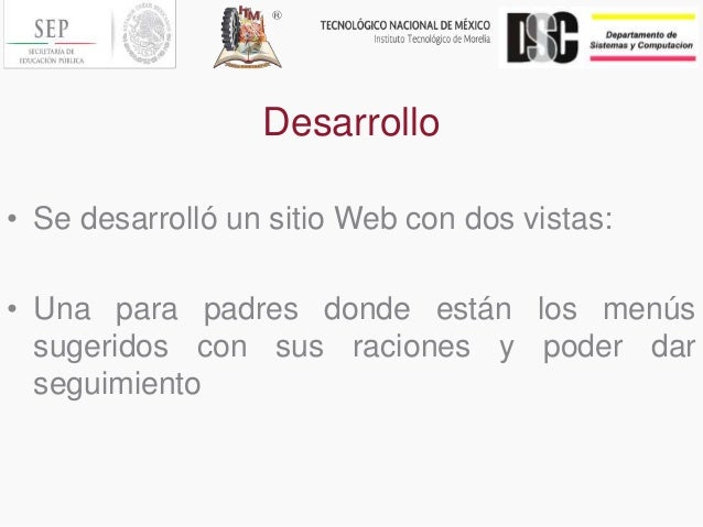 Desarrollo • Se desarrolló un sitio Web con dos vistas: • Una para padres donde están los menús sugeridos con sus raciones...