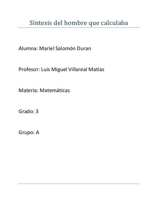 Síntesis del hombre que calculabaAlumna: Mariel Salomón DuranProfesor: Luis Miguel Villareal MatíasMateria: MatemáticasGra...