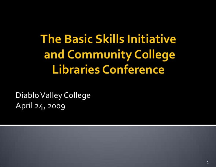 The Basic Skills Initiative       and Community College         Libraries Conference Diablo Valley College April 24, 2009 ...