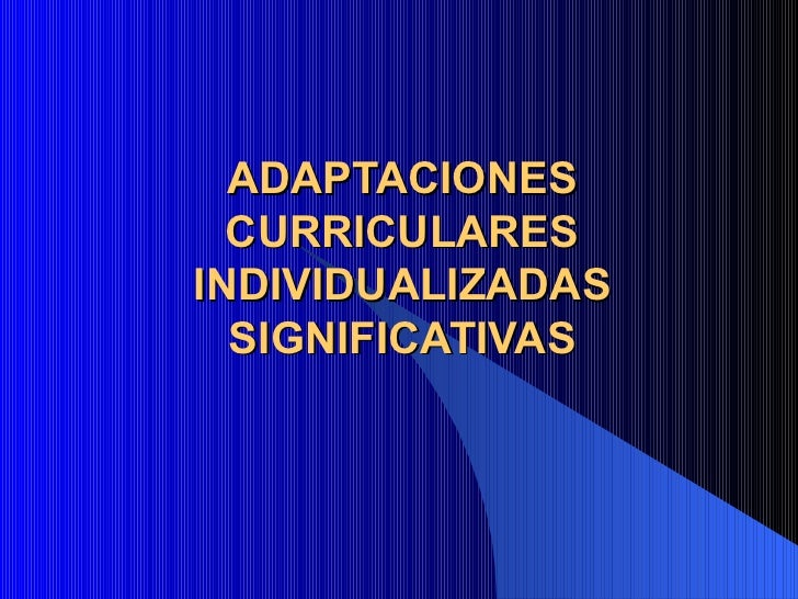 ADAPTACIONES  CURRICULARESINDIVIDUALIZADAS  SIGNIFICATIVAS