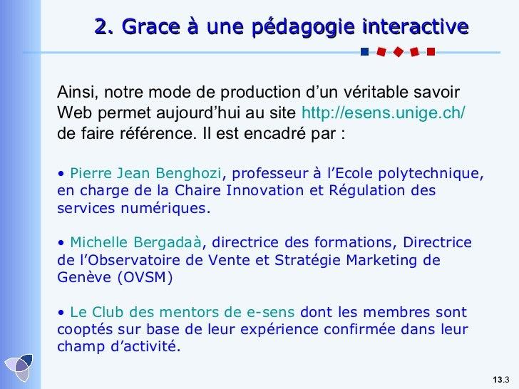 13 . 2.  Grace à une pédagogie interactive Ainsi, notre mode de production d'un véritable savoir Web permet aujourd'hui au...