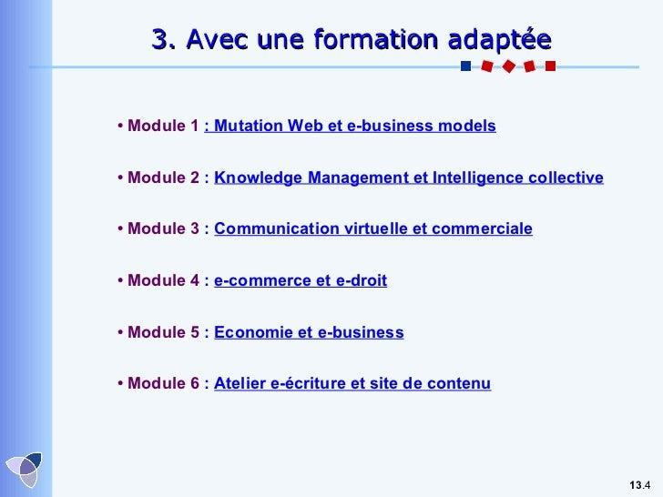13 . 3. Avec une formation adaptée •  Module 1  : Mutation Web et e-business models •  Module 2  :  Knowledge Management e...