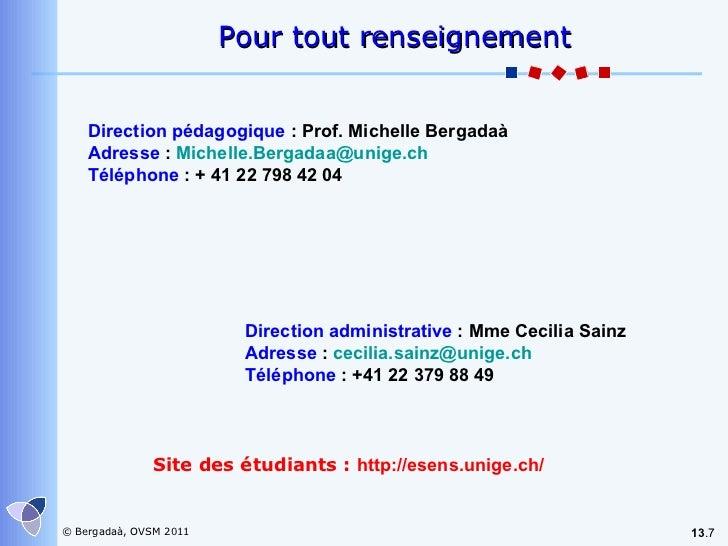 13 . Pour tout renseignement Direction pédagogique  : Prof.  Michelle Bergadaà Adresse  :  [email_address] Téléphone  : + ...