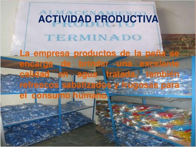ACTIVIDAD PRODUCTIVA  La empresa productos de la peña se  encarga de brindar una excelente  calidad en agua tratada, tambi...