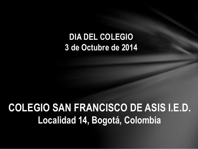 DIA DEL COLEGIO  3 de Octubre de 2014  COLEGIO SAN FRANCISCO DE ASIS I.E.D.  Localidad 14, Bogotá, Colombia