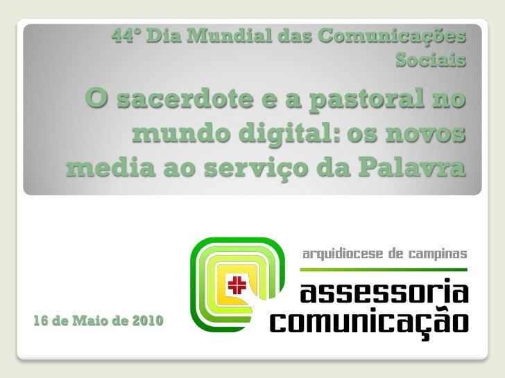 44º Dia Mundial das Comunicações Sociais O sacerdote e a pastoral no mundo digital: os novos media ao serviço da Palavra 1...