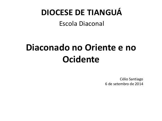 DIOCESE DE TIANGUÁ  Escola Diaconal  Diaconado no Oriente e no  Ocidente  Célio Santiago  6 de setembro de 2014