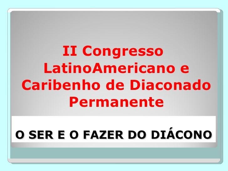 O SER E O FAZER DO DIÁCONO <ul><li>II Congresso LatinoAmericano e Caribenho de Diaconado Permanente </li></ul>