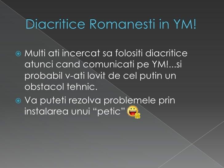 DiacriticeRomanesti in YM!<br />Multi atiincercatsafolositidiacriticeatuncicandcomunicatipe YM!...siprobabil v-atilovit de...