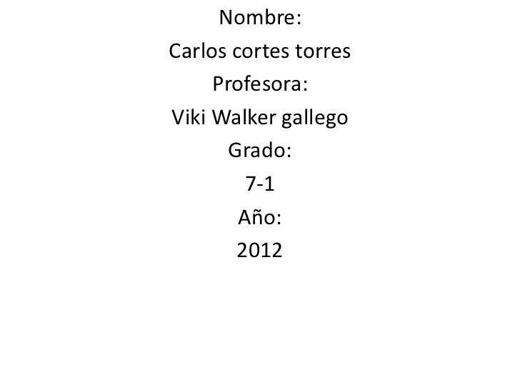 Nombre:Carlos cortes torres     Profesora:Viki Walker gallego       Grado:         7-1        Año:        2012
