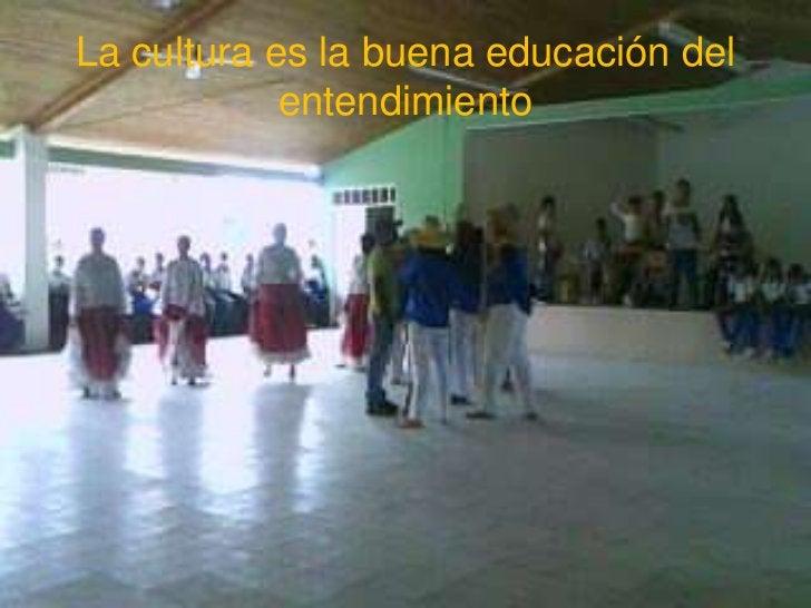 La cultura es la buena educación del            entendimiento